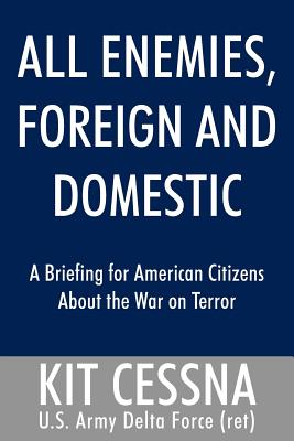 All Enemies, Foreign and Domestic: A Briefing for American Citizens about the War on Terror - Cessna, Kit