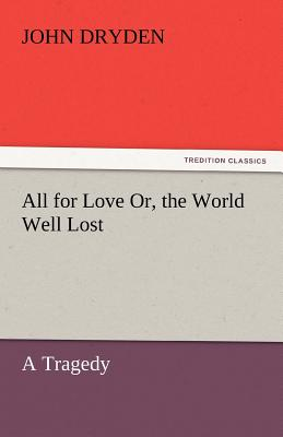 All for Love Or, the World Well Lost - Dryden, John