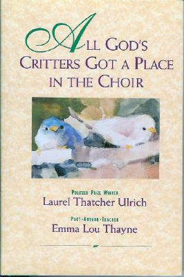 All God's Critters Got a Place in the Choir - Thayne, Emma L, and Ulrich, Laurel Thatcher