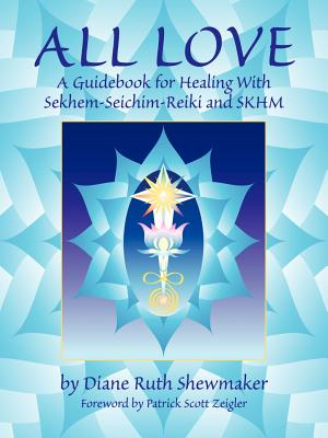 All Love: A Guidebook for Healing with Sekhem-Seichim-Reiki and SKHM - Shewmaker, Diane Ruth, and Zeigler, Patrick Scott (Foreword by)