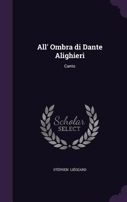 All' Ombra Di Dante Alighieri: Canto - Liegeard, Stephen