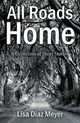 All Roads Home: A Collection of Short Stories - Meyer, Lisa Diaz