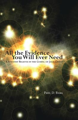 All the Evidence You Will Ever Need: A Scientist Believes in the Gospel of Jesus Christ - Baba, Paul D