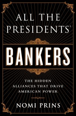 All the Presidents' Bankers: The Hidden Alliances that Drive American Power - Prins, Nomi