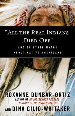 All the Real Indians Died Off: And 20 Other Myths about Native Americans - Dunbar-Ortiz, Roxanne, and Gilio-Whitaker, Dina
