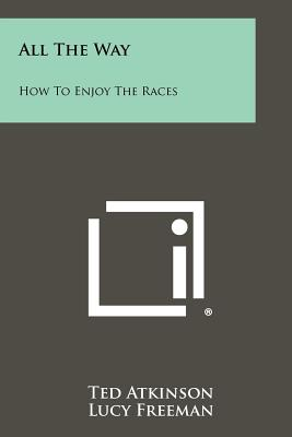 All the Way: How to Enjoy the Races - Atkinson, Ted, and Freeman, Lucy, and Roach, James (Introduction by)