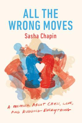 All the Wrong Moves: A Memoir about Chess, Love, and Ruining Everything - Chapin, Sasha