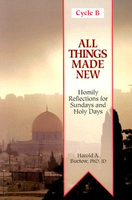 All Things Made New: Homily Aids for Sundays and Holy Days of the Year - Buetow, Harold A, PH.D., J.D.