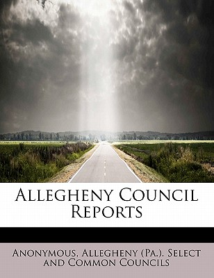 Allegheny Council Reports - Anonymous, and Allegheny (Pa ) Select and Common Counc (Creator)