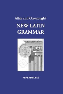 Allen & Greenough's New Latin Grammar - Mahoney, Anne (Editor), and Allen, J H, and Greenough, J B