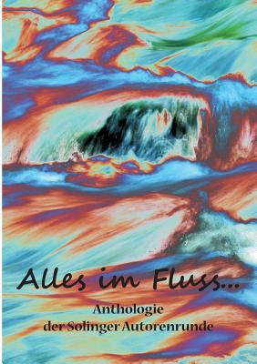 Alles im Fluss ...: Anthologie der Solinger Autorenrunde - Ganahl, Kay, and Butterfield, Karla J, and Engert, Steph