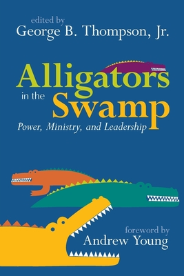 Alligators in the Swamp: Power, Ministry, and Leadership - Thompson, George B, Jr. (Editor), and Young, Andrew (Foreword by), and Thompson, Beverly (Contributions by), and Newman...