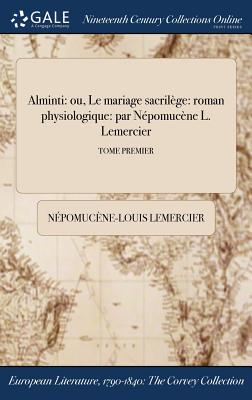 Alminti: Ou, Le Mariage Sacrilege: Roman Physiologique: Par Nepomucene L. Lemercier; Tome Second - Lemercier, Nepomucene-Louis