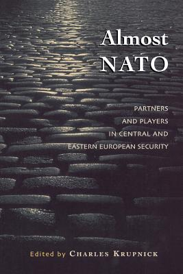 Almost NATO: Partners and Players in Central and Eastern European Security - Krupnick, Charles
