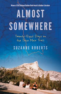 Almost Somewhere: Twenty-Eight Days on the John Muir Trail - Roberts, Suzanne