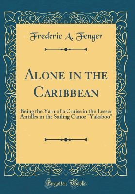 """Alone in the Caribbean: Being the Yarn of a Cruise in the Lesser Antilles in the Sailing Canoe """"yakaboo"""" (Classic Reprint) - Fenger, Frederic A"""