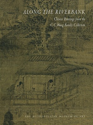 Along the Riverbank: Chinese Paintings from the C. C. Wang Family Collection - Hearn, Maxwell K, and Fong, Wen C