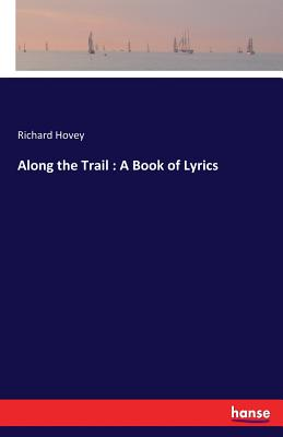 Along the Trail: A Book of Lyrics - Hovey, Richard