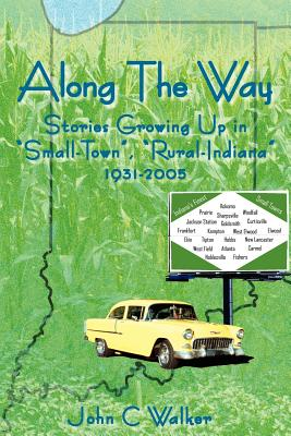 "Along the Way: Stories Growing Up in ""Small-Town,"" ""Rural-Indiana"" 1931-2005 - Walker, John C"