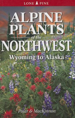Alpine Plants of the Northwest: Wyoming to Alaska - Pojar, Jim, and MacKinnon, Andy, and Pojar, Rosamund A