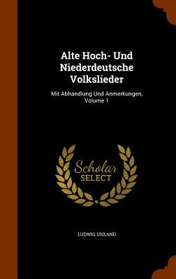 Alte Hoch- Und Niederdeutsche Volkslieder: Mit Abhandlung Und Anmerkungen, Volume 1 - Uhland, Ludwig