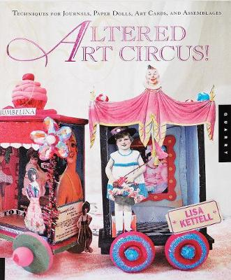 Altered Art Circus: Techniques for Journals, Paper Dolls, Art Cards, and Assemblages - Kettell, Lisa
