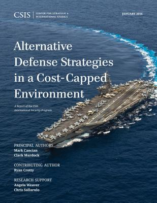 Alternative Defense Strategies in a Cost-Capped Environment - Cancian, Mark F., and Murdock, Clark A., and Crotty, Ryan