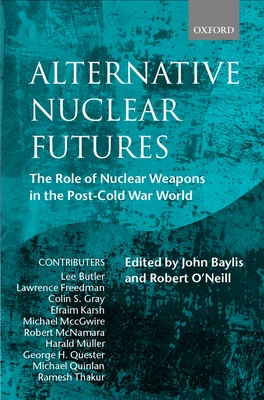 Alternative Nuclear Futures: The Role of Nuclear Weapons in the Post-Cold War World - Baylis, John (Editor), and O'Neill, Robert (Editor)