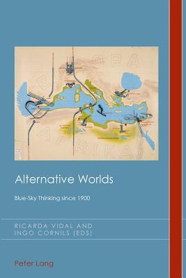 Alternative Worlds: Blue-Sky Thinking Since 1900 - Vidal, Ricarda (Editor), and Cornils, Ingo (Editor)