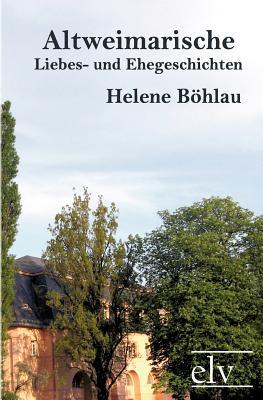 Altweimarische Liebes- Und Ehegeschichten - B Hlau, Helene