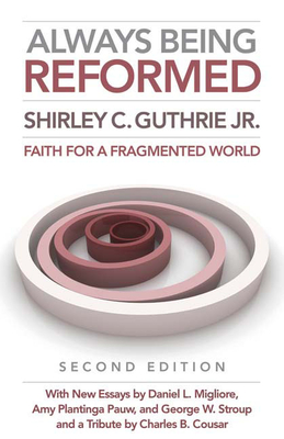 Always Being Reformed: Faith for a Fragmented World - Guthrie, Shirley C, Jr., and Migliore, Daniel L, and Pauw, Amy Plantinga, Professor