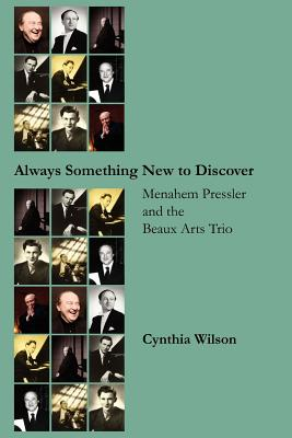 Always Something New to Discover: Menahem Pressler and the Beaux Arts Trio - Wilson, Cynthia