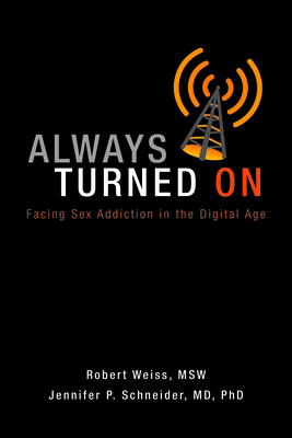 Always Turned on: Sex Addiction in the Digital Age - Weiss, Robert, MSW, M S W, and Schneider, Jennifer P
