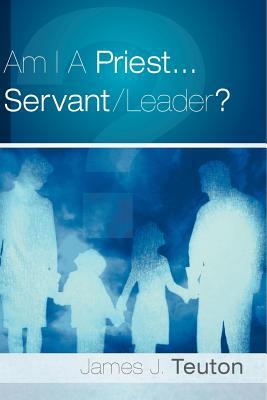 Am I a Priest...Servant/Leader? - Teuton, James J