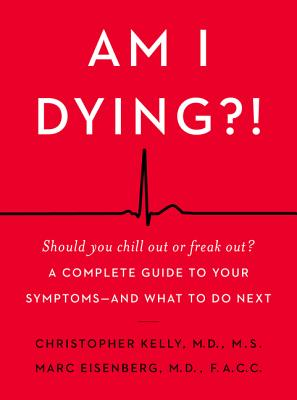 Am I Dying?!: A Complete Guide to Your Symptoms--and What to Do Next - Kelly, Christopher, and Eisenberg, Marc