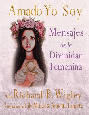 Amado Yo Soy: Mensajes de La Divinidad Femenina - Wigley, Richard Bernard, and Moses, Lily (Illustrator), and Laporte Wigley, Annette Marie (Illustrator)