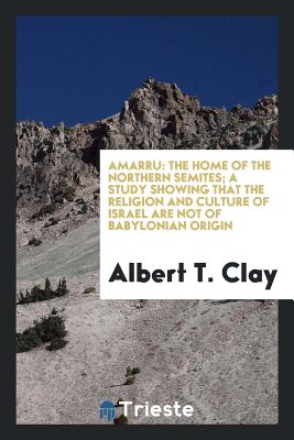 Amarru: The Home of the Northern Semites; A Study Showing That the Religion and Culture of Israel Are Not of Babylonian Origin - Clay, Albert T