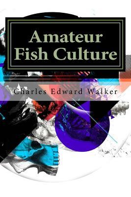 Amateur Fish Culture - Edward Walker, Charles