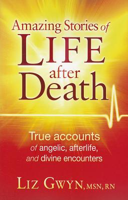 Amazing Stories of Life After Death: True Accounts of Angelic, Afterlife, and Divine Encounters - Gwyn, Liz