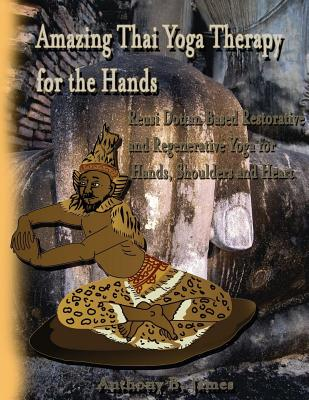 Amazing Thai Yoga Therapy for the Hands: Reusi Dottan Based Restorative and Regenerative Yoga for Hands, Shoulders and Heart - James, Dr Anthony B