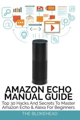 Amazon Echo Manual Guide: Top 30 Hacks and Secrets to Master Amazon Echo & Alexa for Beginners - Blokehead, The