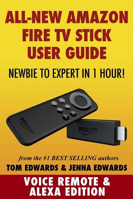 Amazon Fire TV Stick User Guide: Newbie to Expert in 1 Hour! - Edwards, Tom, and Edwards, Jenna