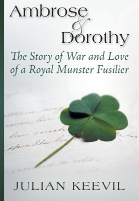 Ambrose and Dorothy: The Story of War and Love of a Royal Munster Fusilier - Keevil, Julian