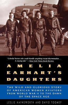 Amelia Earhart's Daughters: The Wild and Glorious Story of American Women Aviators from World War II to the Dawn of the Space Age - Haynsworth, Leslie, and Toomey, David