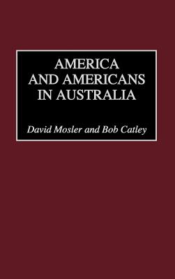 America and Americans in Australia - Mosler, David, and Catley, Bob, and Catley, Robert