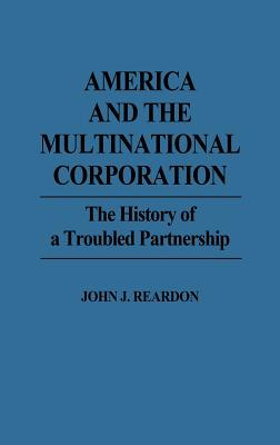 America and the Multinational Corporation: The History of a Troubled Partnership - Reardon, John J