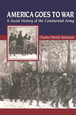 America Goes to War: A Social History of the Continental Army - Neimeyer, Charles Patrick, and Rancour-Laferriere, Daniel, Professor
