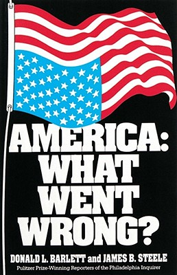 America: What Went Wrong? - Barlett, Donald L, and Steele, James B