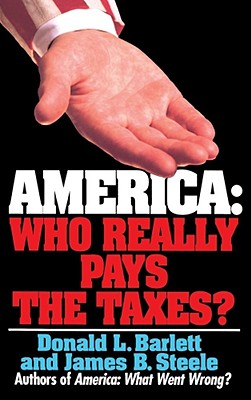 America: Who Really Pays the Taxes? - Barlett, Donald L, and Steele, James B, and Bartlett, Donald L