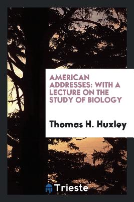 American Addresses: With a Lecture on the Study of Biology - Huxley, Thomas H